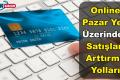 Online Pazar Yeri Üzerinden Satış Yapanlar İçin Satışları Arttırmanın Yolları