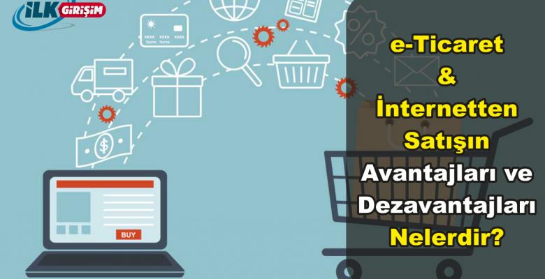 e-Ticaret – İnternetten Satış Yapmanın Avantaj ve Dezavantajları Nelerdir? Dezavantajlar Nasıl Avantaja Çevrilir?