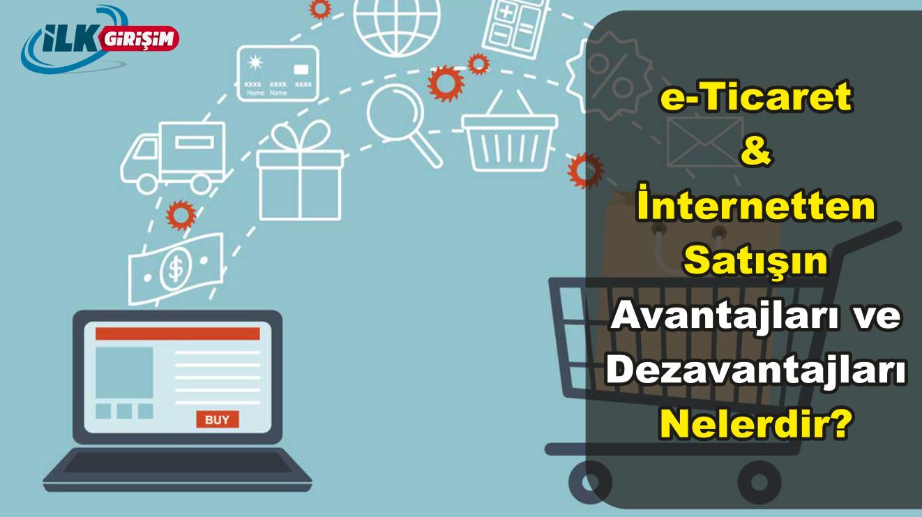 e-Ticaret yani İnternetten Satış yapmanın Avantajları ve Dezavantajları Nelerdir