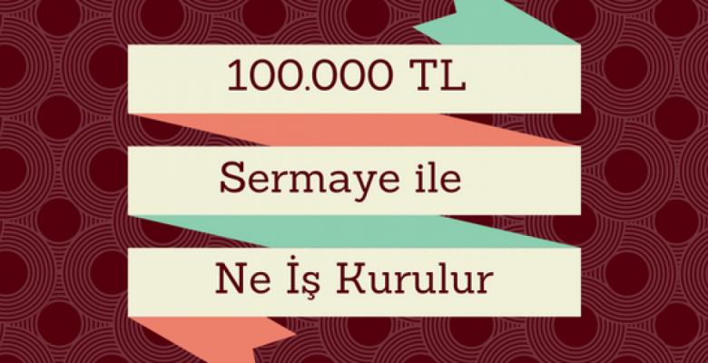 100.000 TL Sermaye İle Yapılacak İşler